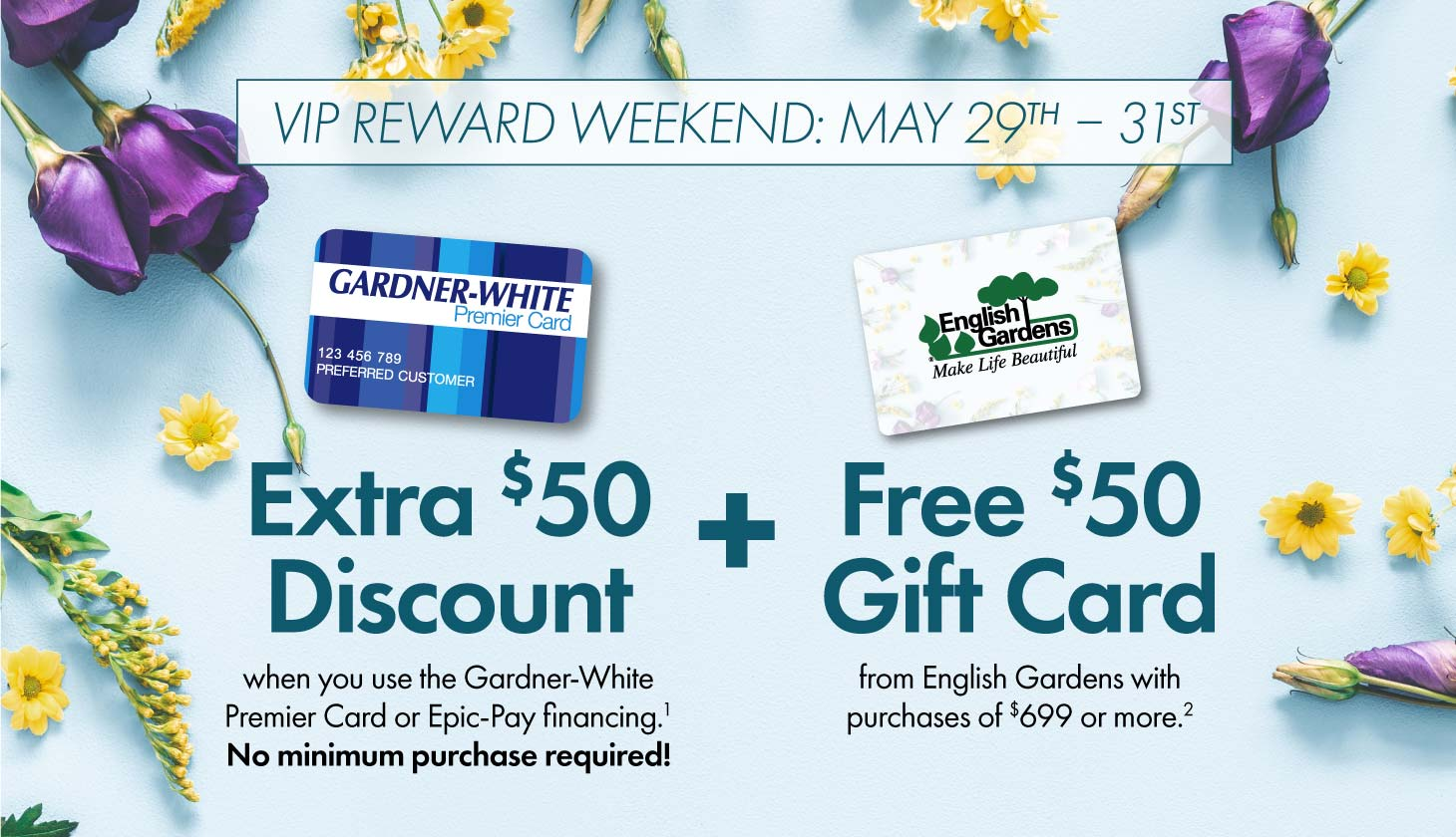 May 29 - 31: VIP Weekend – Extra $50 Discount when you use our financing + $50 Gift Card from English Gardens. Details below.